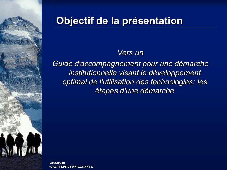 2001-05-10 © AGTI SERVICES CONSEILS 2001-05-10 © AGTI SERVICES CONSEILS Objectif de la présentation Vers un Guide d accompagnement pour une démarche institutionnelle visant le développement optimal de l utilisation des technologies: les étapes d une démarche