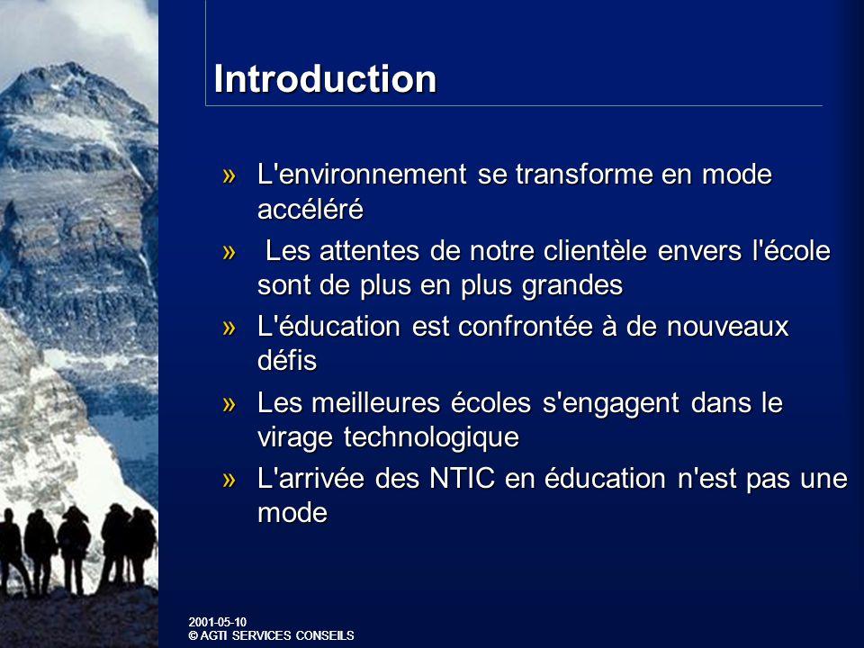 2001-05-10 © AGTI SERVICES CONSEILS 2001-05-10 © AGTI SERVICES CONSEILS Introduction »L environnement se transforme en mode accéléré » Les attentes de notre clientèle envers l école sont de plus en plus grandes »L éducation est confrontée à de nouveaux défis »Les meilleures écoles s engagent dans le virage technologique »L arrivée des NTIC en éducation n est pas une mode