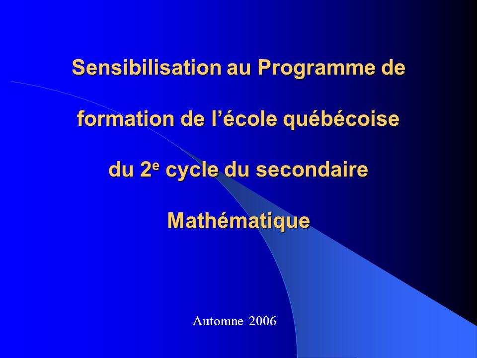 Sensibilisation au Programme de formation de lécole québécoise du 2 e cycle du secondaire Mathématique Automne 2006