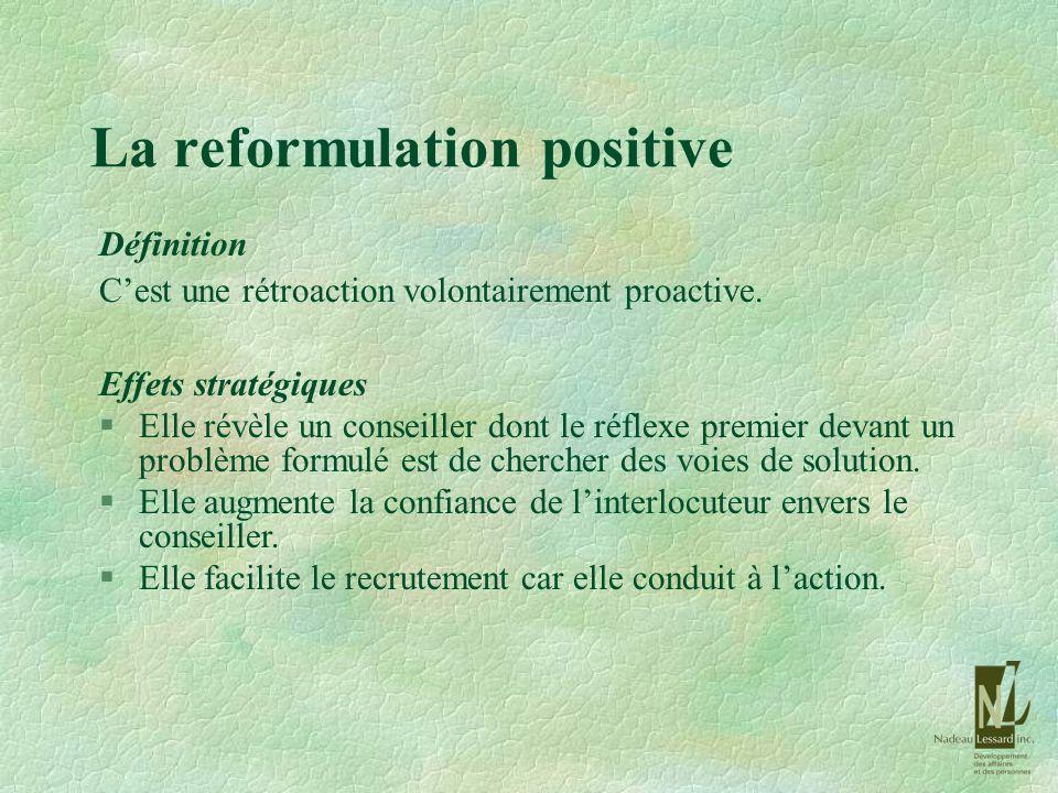 La reformulation positive Définition Cest une rétroaction volontairement proactive. Effets stratégiques §Elle révèle un conseiller dont le réflexe pre
