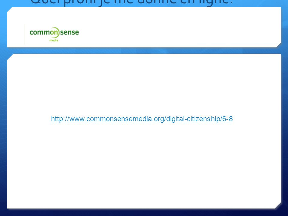Quel profil je me donne en ligne http://www.commonsensemedia.org/digital-citizenship/6-8