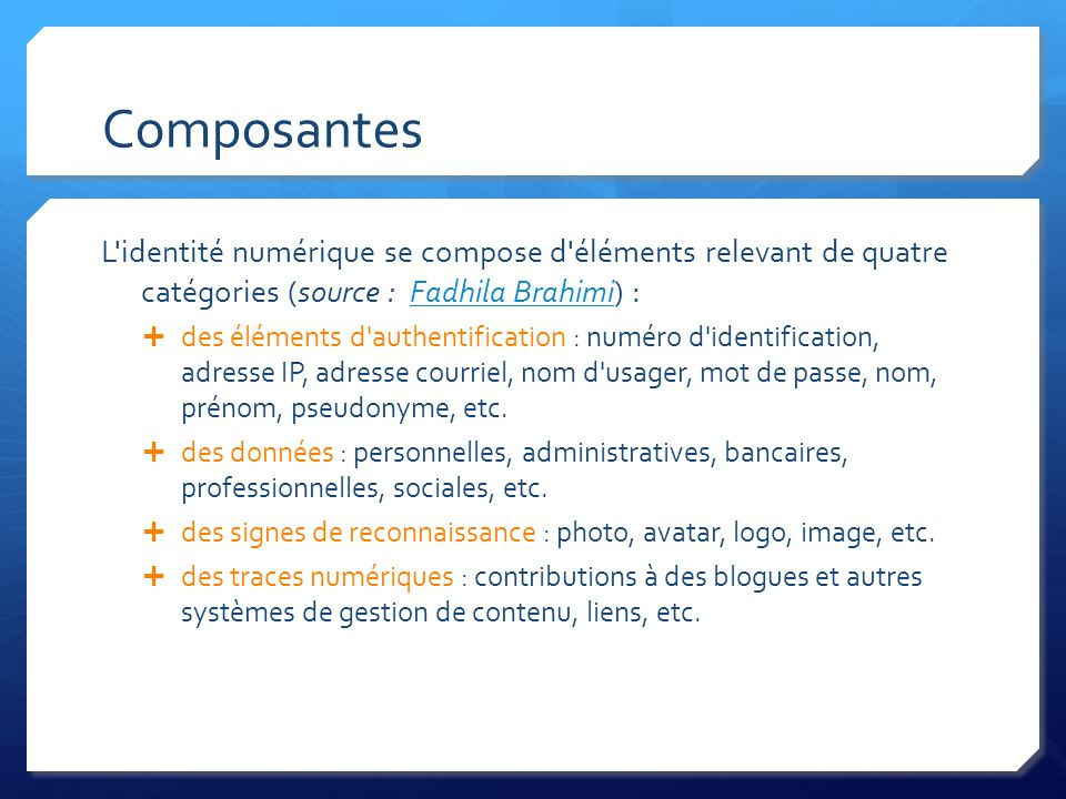 Composantes L identité numérique se compose d éléments relevant de quatre catégories (source : Fadhila Brahimi) :Fadhila Brahimi des éléments d authentification : numéro d identification, adresse IP, adresse courriel, nom d usager, mot de passe, nom, prénom, pseudonyme, etc.