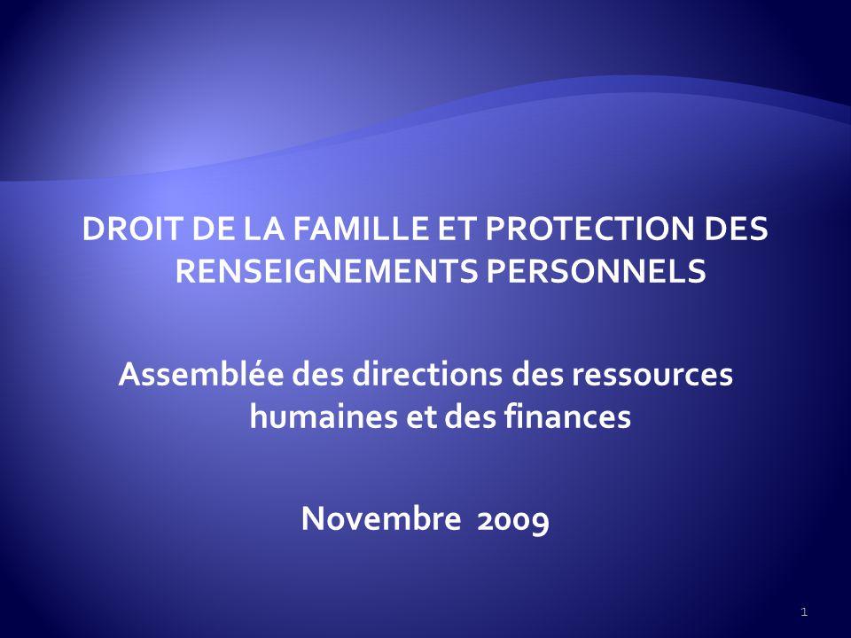 DROIT DE LA FAMILLE ET PROTECTION DES RENSEIGNEMENTS PERSONNELS Assemblée des directions des ressources humaines et des finances Novembre 2009 1