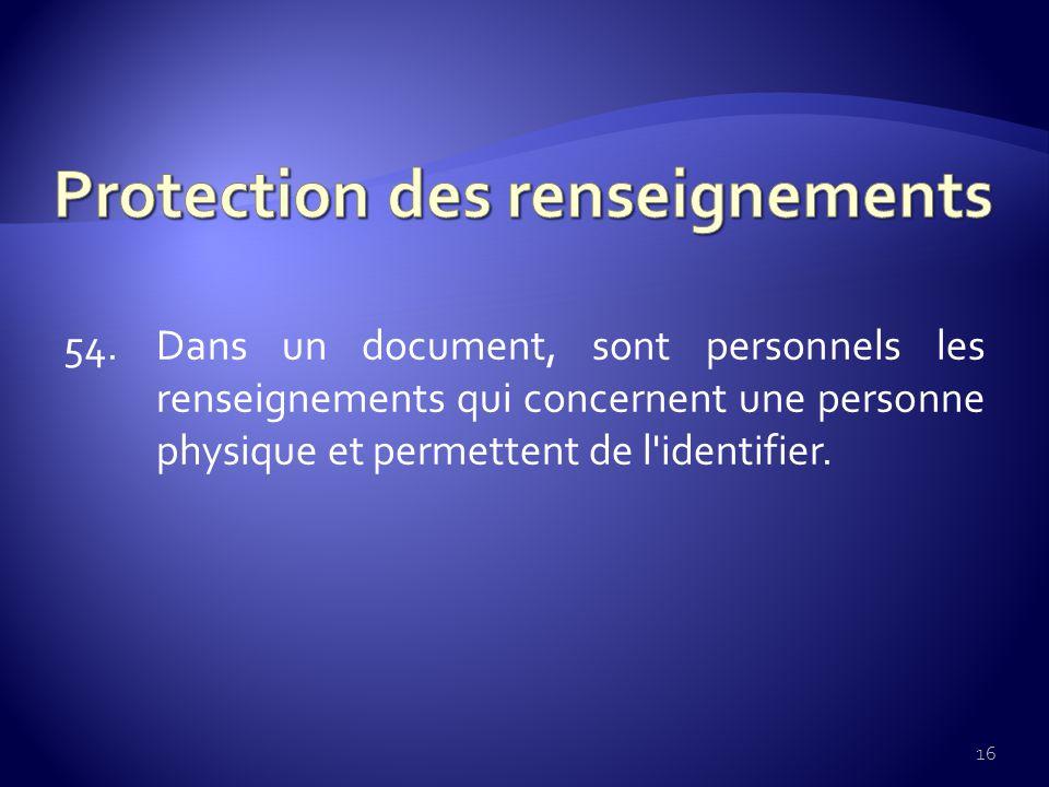 54. Dans un document, sont personnels les renseignements qui concernent une personne physique et permettent de l'identifier. 16
