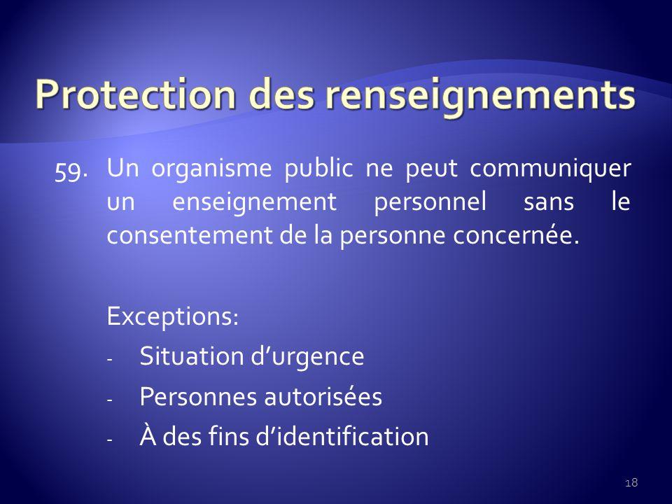 59. Un organisme public ne peut communiquer un enseignement personnel sans le consentement de la personne concernée. Exceptions: - Situation durgence