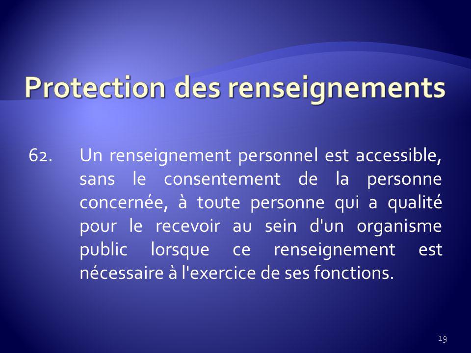 62. Un renseignement personnel est accessible, sans le consentement de la personne concernée, à toute personne qui a qualité pour le recevoir au sein