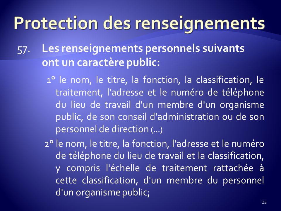 57. Les renseignements personnels suivants ont un caractère public: 1° le nom, le titre, la fonction, la classification, le traitement, l'adresse et l