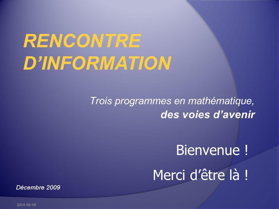 Trois programmes en mathématique, des voies davenir RENCONTRE DINFORMATION Décembre 2009 2014-06-09 Bienvenue ! Merci dêtre là !
