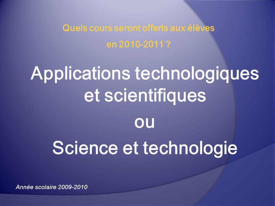 Applications technologiques et scientifiques ou Science et technologie Année scolaire 2009-2010 Quels cours seront offerts aux élèves en 2010-2011 ?