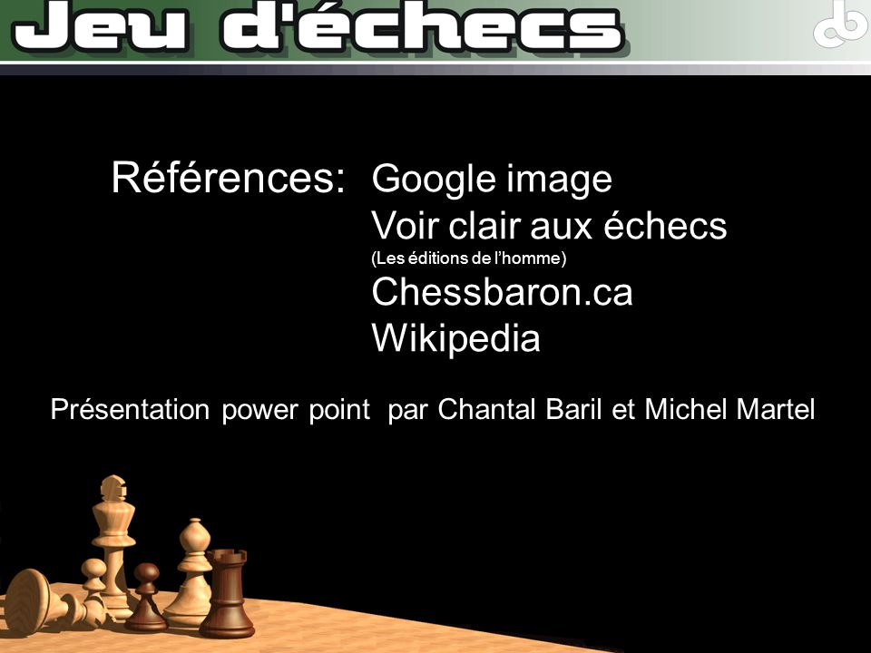 Présentation power point par Chantal Baril et Michel Martel Références: Google image Voir clair aux échecs (Les éditions de lhomme) Chessbaron.ca Wiki