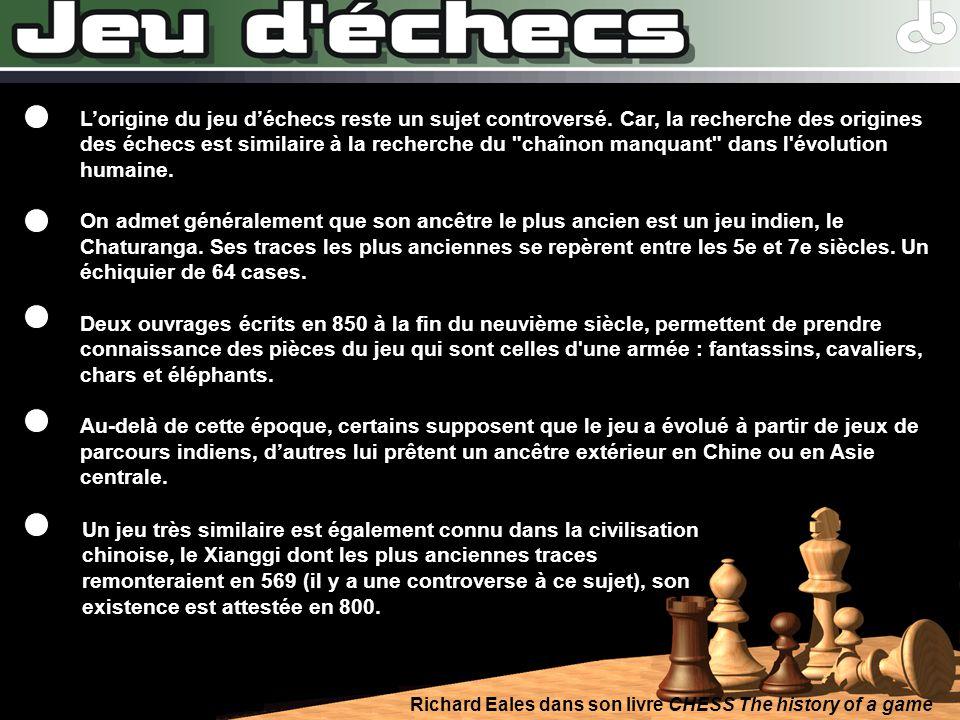 Richard Eales dans son livre CHESS The history of a game Lorigine du jeu déchecs reste un sujet controversé. Car, la recherche des origines des échecs
