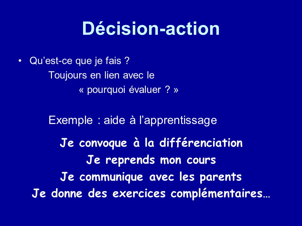 Décision-action Quest-ce que je fais ? Toujours en lien avec le « pourquoi évaluer ? » Exemple : aide à lapprentissage Je convoque à la différenciatio