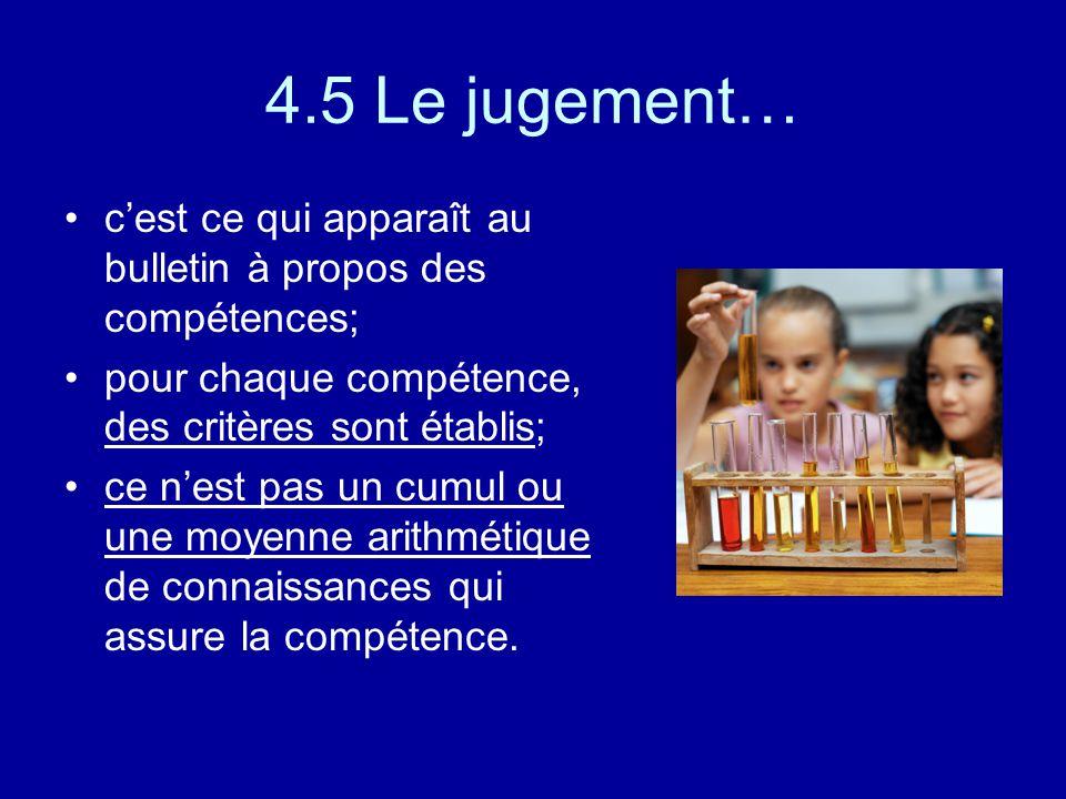 4.5 Le jugement… cest ce qui apparaît au bulletin à propos des compétences; pour chaque compétence, des critères sont établis; ce nest pas un cumul ou une moyenne arithmétique de connaissances qui assure la compétence.