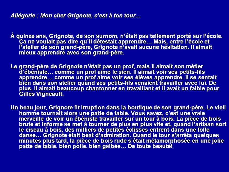 Allégorie : Mon cher Grignote, cest à ton tour… À quinze ans, Grignote, de son surnom, nétait pas tellement porté sur lécole. Ça ne voulait pas dire q