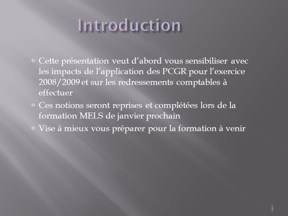 3 Introduction Cette présentation veut dabord vous sensibiliser avec les impacts de lapplication des PCGR pour lexercice 2008/2009 et sur les redresse