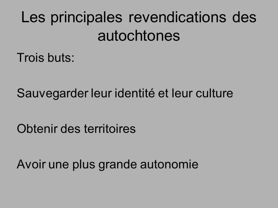 Les principales revendications des autochtones Trois buts: Sauvegarder leur identité et leur culture Obtenir des territoires Avoir une plus grande autonomie
