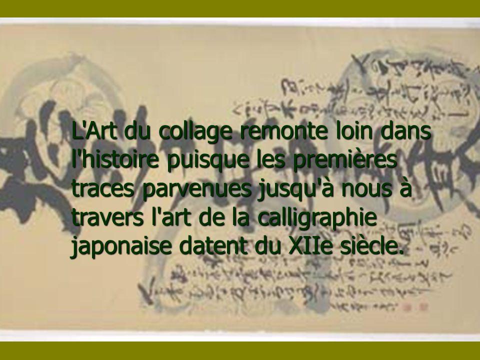 L Art du collage remonte loin dans l histoire puisque les premières traces parvenues jusqu à nous à travers l art de la calligraphie japonaise datent du XIIe siècle.
