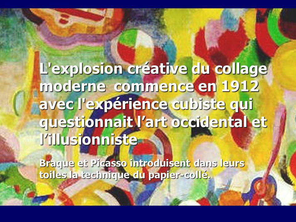 L explosion créative du collage moderne commence en 1912 avec l expérience cubiste qui questionnait lart occidental et lillusionniste Braque et Picasso introduisent dans leurs toiles la technique du papier-collé.