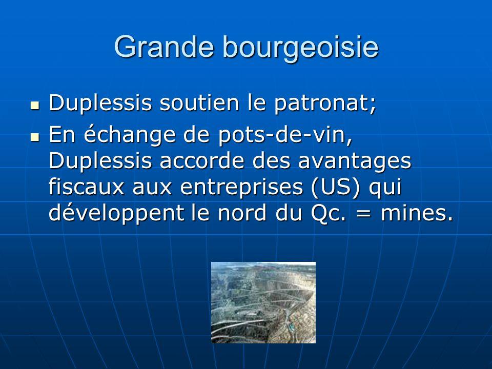 Grande bourgeoisie Duplessis soutien le patronat; Duplessis soutien le patronat; En échange de pots-de-vin, Duplessis accorde des avantages fiscaux aux entreprises (US) qui développent le nord du Qc.