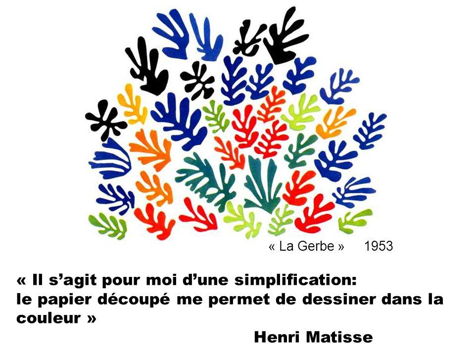 « La Gerbe » 1953 « Il sagit pour moi dune simplification: le papier découpé me permet de dessiner dans la couleur » Henri Matisse