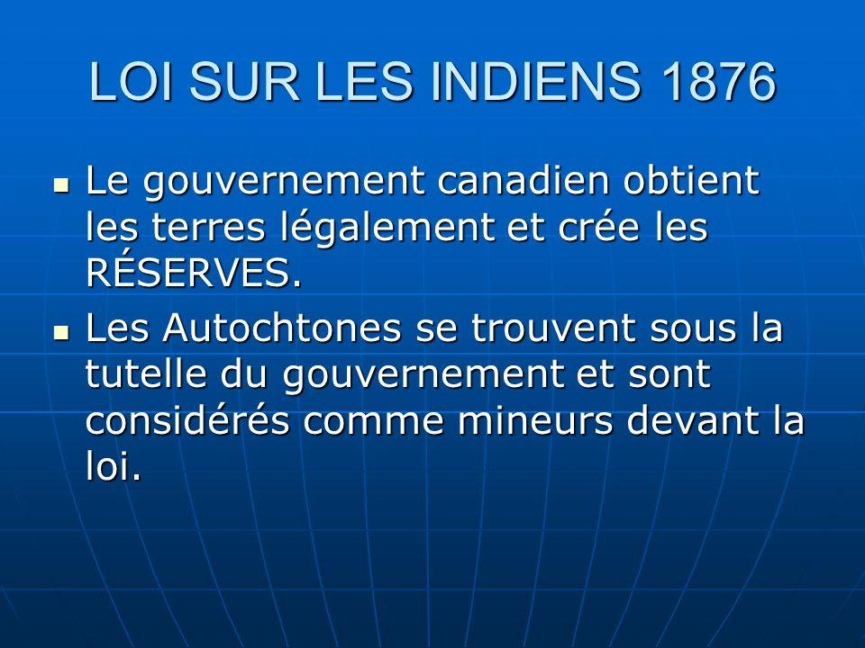 LOI SUR LES INDIENS 1876 Le gouvernement canadien obtient les terres légalement et crée les RÉSERVES.