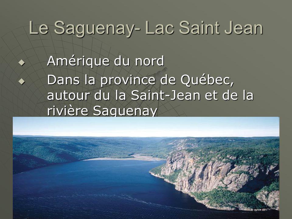 Le Saguenay- Lac Saint Jean Amérique du nord Amérique du nord Dans la province de Québec, autour du la Saint-Jean et de la rivière Saguenay Dans la pr