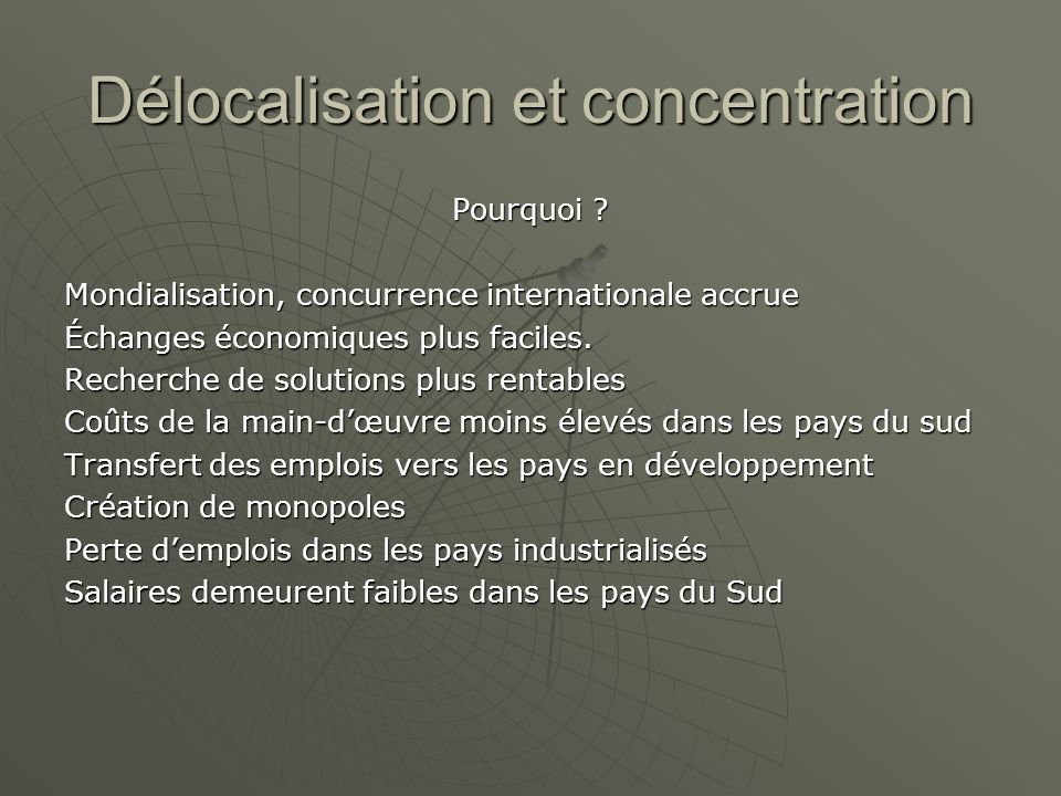 Délocalisation et concentration Pourquoi ? Mondialisation, concurrence internationale accrue Échanges économiques plus faciles. Recherche de solutions