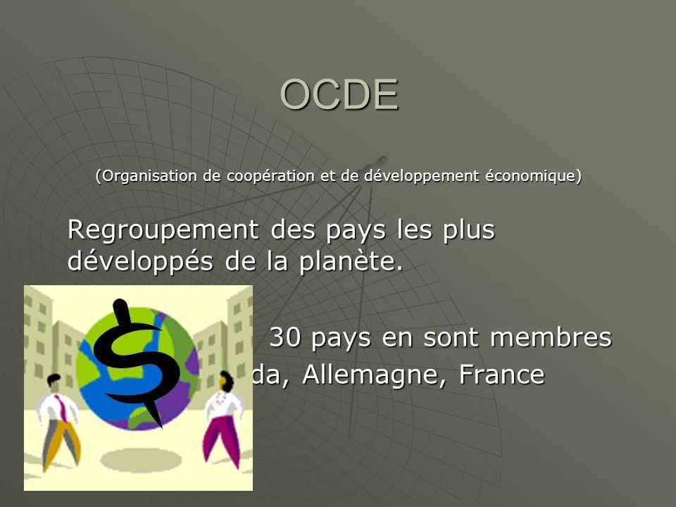 OCDE (Organisation de coopération et de développement économique) Regroupement des pays les plus développés de la planète. 30 pays en sont membres Ex.
