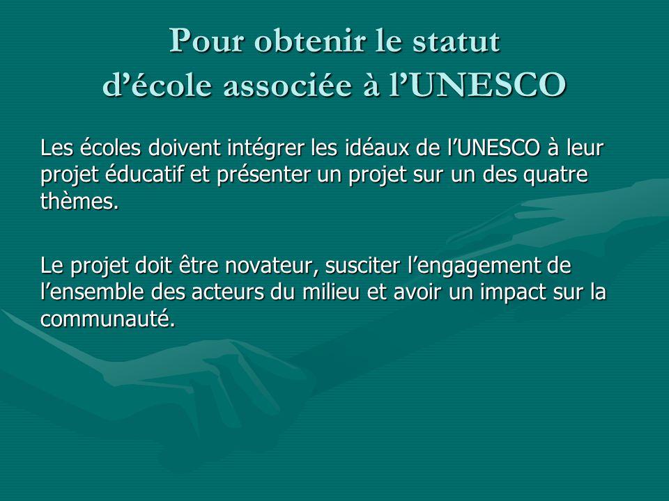 Pour obtenir le statut décole associée à lUNESCO Les écoles doivent intégrer les idéaux de lUNESCO à leur projet éducatif et présenter un projet sur un des quatre thèmes.