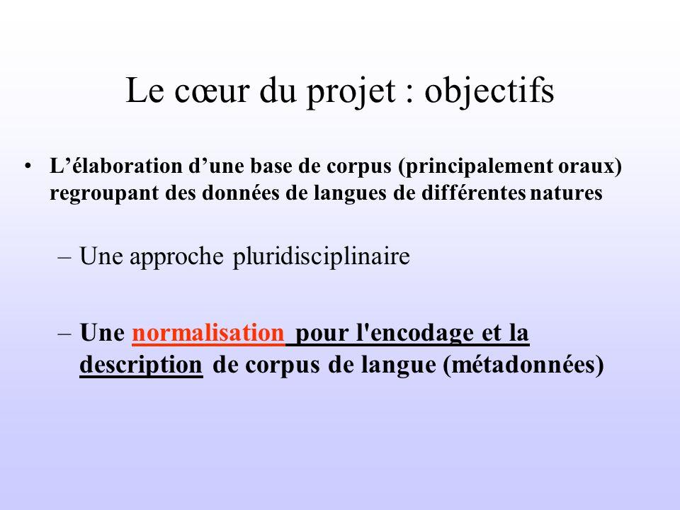Le cœur du projet : objectifs Lélaboration dune base de corpus (principalement oraux) regroupant des données de langues de différentes natures –Une approche pluridisciplinaire –Une normalisation pour l encodage et la description de corpus de langue (métadonnées)