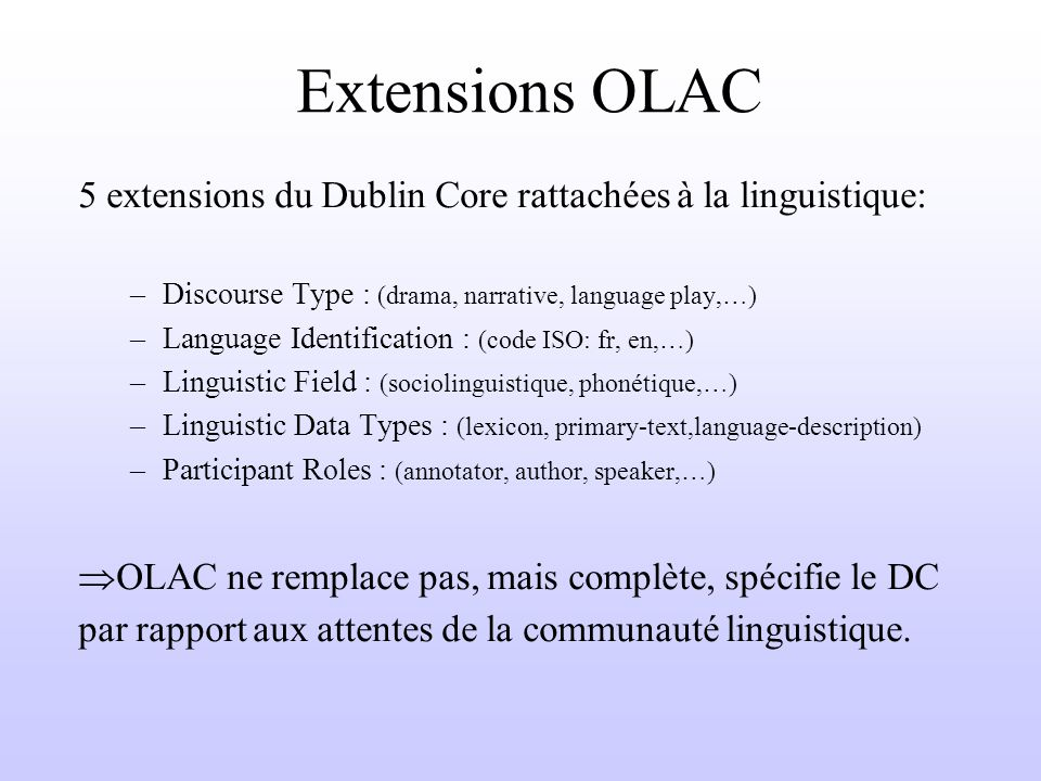 Extensions OLAC 5 extensions du Dublin Core rattachées à la linguistique: –Discourse Type : (drama, narrative, language play,…) –Language Identification : (code ISO: fr, en,…) –Linguistic Field : (sociolinguistique, phonétique,…) –Linguistic Data Types : (lexicon, primary-text,language-description) –Participant Roles : (annotator, author, speaker,…) OLAC ne remplace pas, mais complète, spécifie le DC par rapport aux attentes de la communauté linguistique.