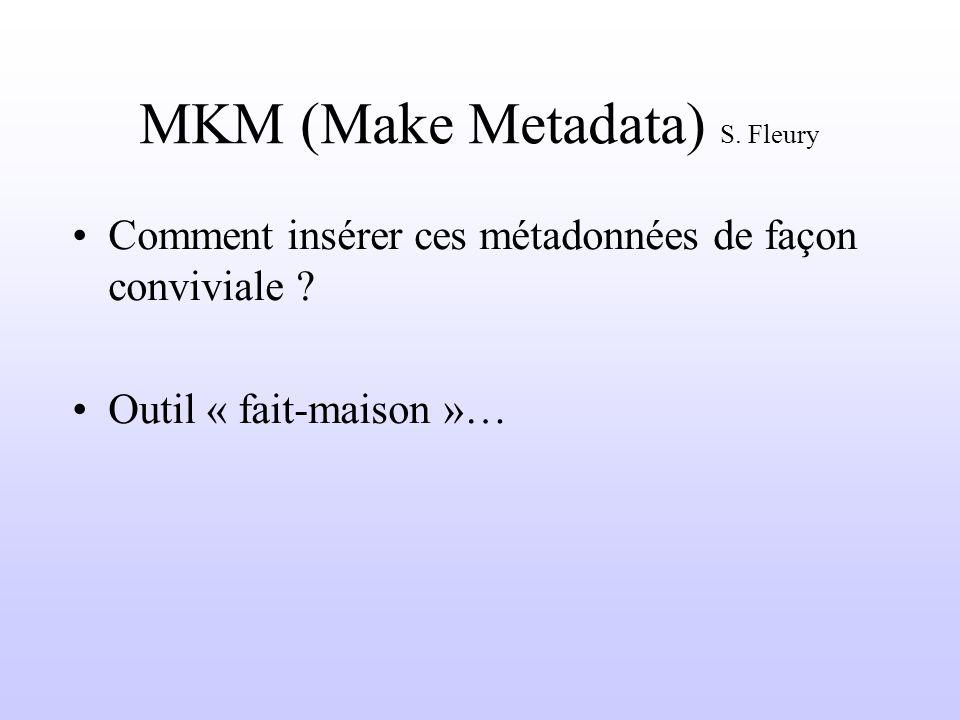 MKM (Make Metadata) S. Fleury Comment insérer ces métadonnées de façon conviviale ? Outil « fait-maison »…