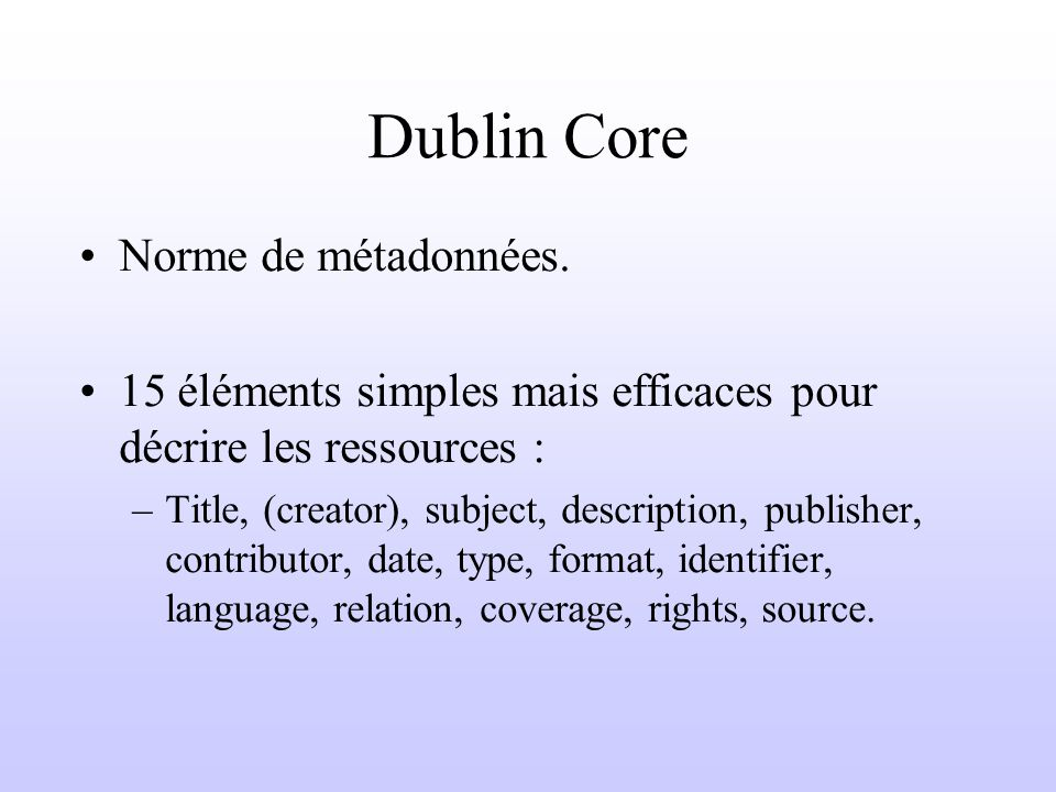 Eléments de métadonnées Dublin Core 1.Title : nom donné à la ressource, (celui par lequel elle est connue officiellement) 2.Subject : sujet du contenu de la ressource, décrit par un ensemble de mots clés, de phrases ou dun code de classification.