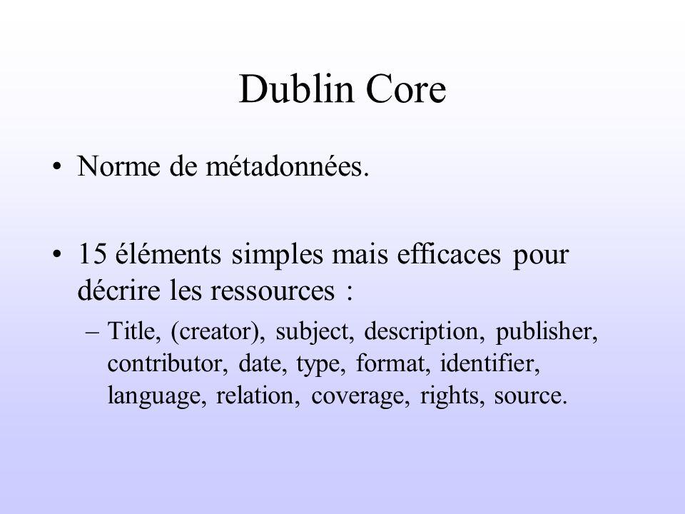 Dublin Core Norme de métadonnées. 15 éléments simples mais efficaces pour décrire les ressources : –Title, (creator), subject, description, publisher,