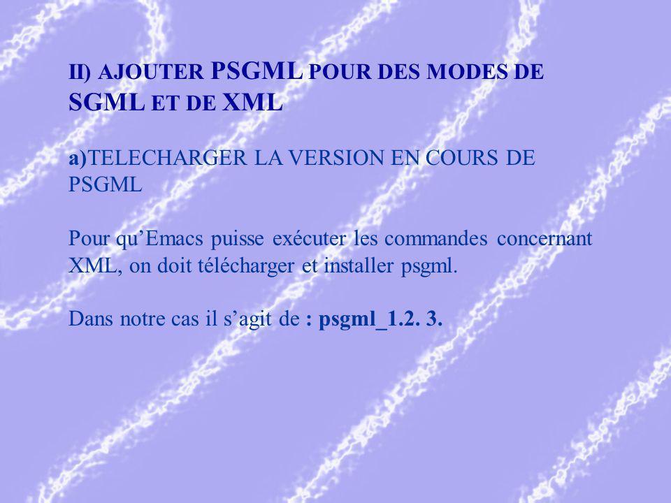 II) AJOUTER PSGML POUR DES MODES DE SGML ET DE XML a)TELECHARGER LA VERSION EN COURS DE PSGML Pour quEmacs puisse exécuter les commandes concernant XML, on doit télécharger et installer psgml.
