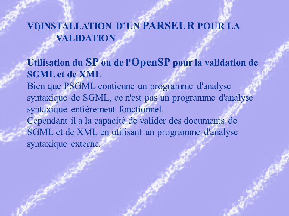 VI)INSTALLATION DUN PARSEUR POUR LA VALIDATION Utilisation du SP ou de l OpenSP pour la validation de SGML et de XML Bien que PSGML contienne un programme d analyse syntaxique de SGML, ce n est pas un programme d analyse syntaxique entièrement fonctionnel.
