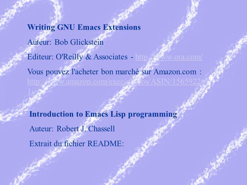 Writing GNU Emacs Extensions Auteur: Bob Glickstein Editeur: O Reilly & Associates - http://www.ora.com/http://www.ora.com/ Vous pouvez l acheter bon marché sur Amazon.com : http://www.amazon.com/exec/obidos/ASIN/156592261 1/ http://www.amazon.com/exec/obidos/ASIN/156592261 1/ Introduction to Emacs Lisp programming Auteur: Robert J.