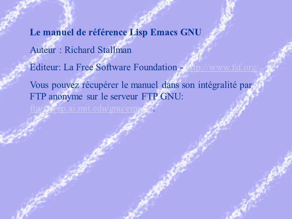 Le manuel de référence Lisp Emacs GNU Auteur : Richard Stallman Editeur: La Free Software Foundation - http://www.fsf.org/http://www.fsf.org/ Vous pouvez récupérer le manuel dans son intégralité par FTP anonyme sur le serveur FTP GNU: ftp://prep.ai.mit.edu/gnu/emacs/.