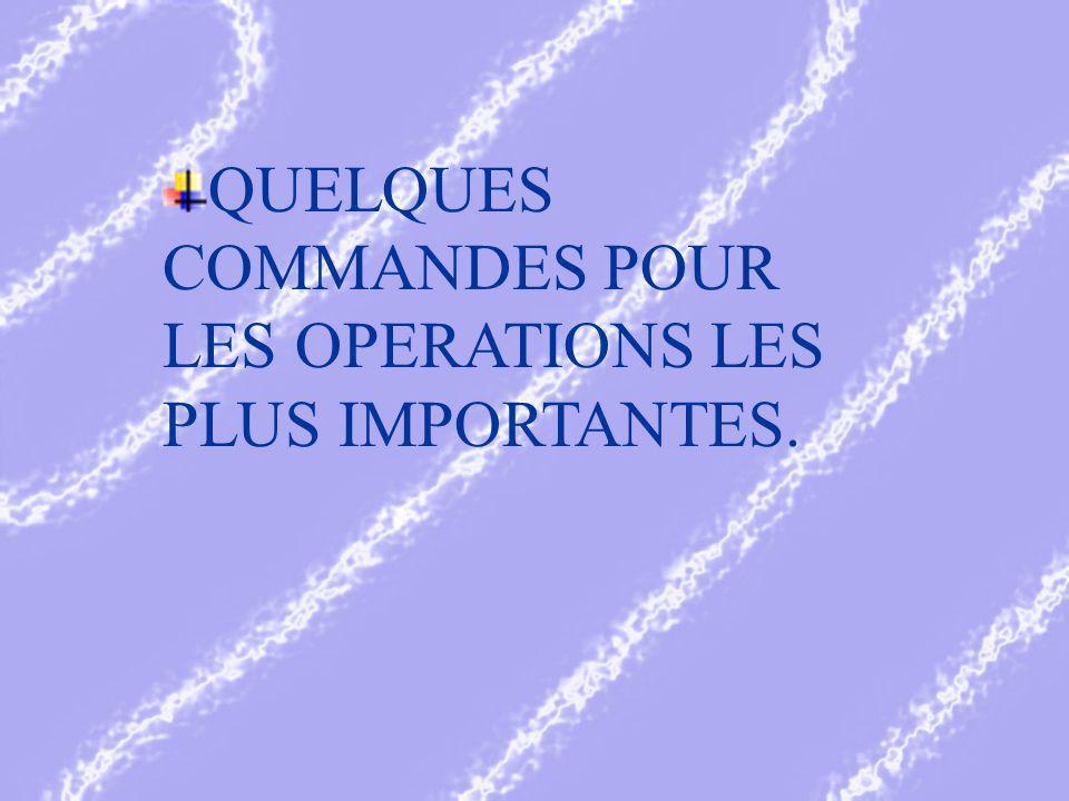 QUELQUES COMMANDES POUR LES OPERATIONS LES PLUS IMPORTANTES.