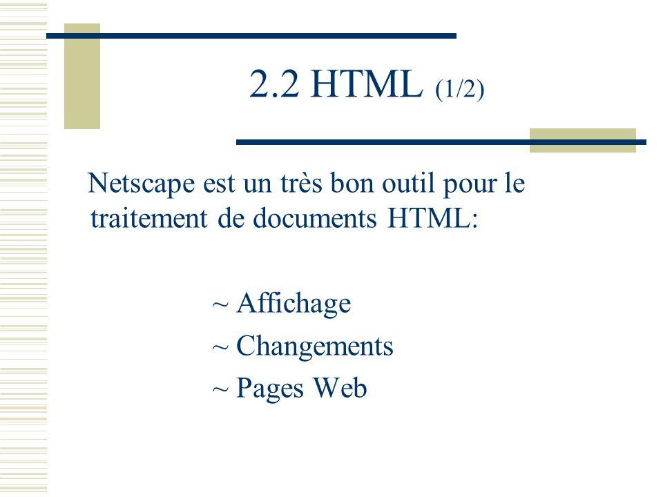 2.2 HTML (1/2) Netscape est un très bon outil pour le traitement de documents HTML: ~ Affichage ~ Changements ~ Pages Web