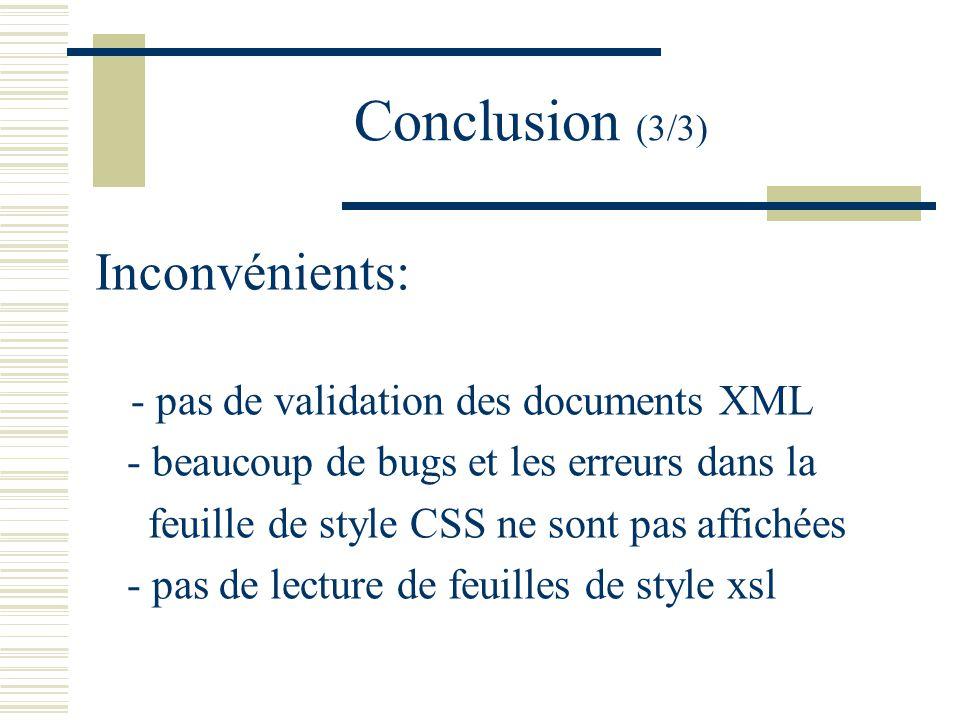 Conclusion (3/3) Inconvénients: - pas de validation des documents XML - beaucoup de bugs et les erreurs dans la feuille de style CSS ne sont pas affichées - pas de lecture de feuilles de style xsl