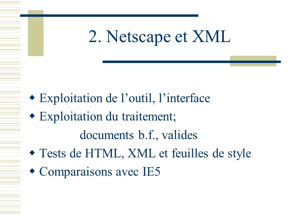 2. Netscape et XML Exploitation de loutil, linterface Exploitation du traitement; documents b.f., valides Tests de HTML, XML et feuilles de style Comp