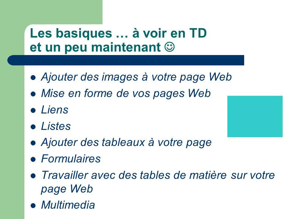 Les basiques … à voir en TD et un peu maintenant Ajouter des images à votre page Web Mise en forme de vos pages Web Liens Listes Ajouter des tableaux
