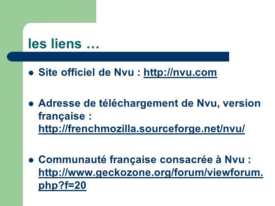 les liens … Site officiel de Nvu : http://nvu.comhttp://nvu.com Adresse de téléchargement de Nvu, version française : http://frenchmozilla.sourceforge