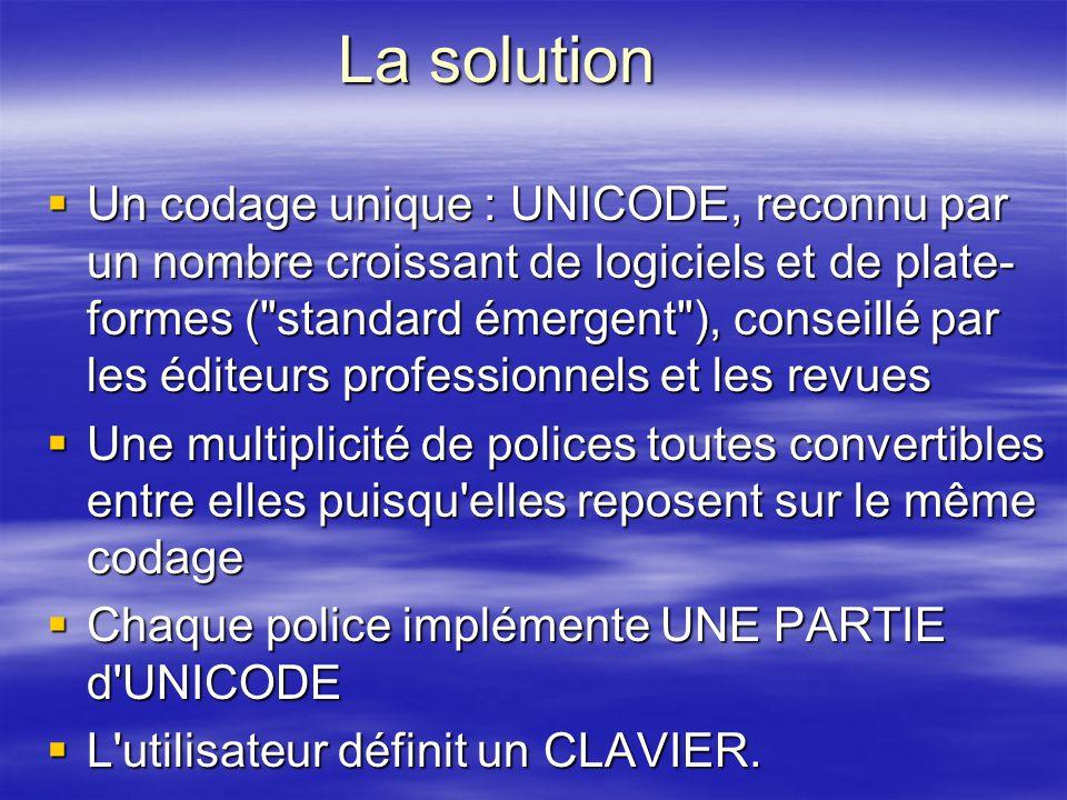 La solution Un codage unique : UNICODE, reconnu par un nombre croissant de logiciels et de plate- formes (