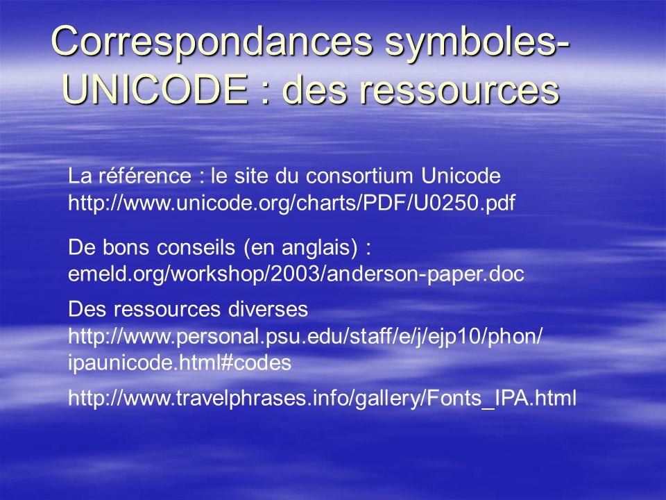 Correspondances symboles- UNICODE : des ressources La référence : le site du consortium Unicode http://www.unicode.org/charts/PDF/U0250.pdf De bons conseils (en anglais) : emeld.org/workshop/2003/anderson-paper.doc Des ressources diverses http://www.personal.psu.edu/staff/e/j/ejp10/phon/ ipaunicode.html#codes http://www.travelphrases.info/gallery/Fonts_IPA.html