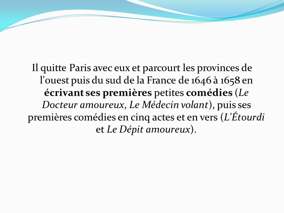 Il quitte Paris avec eux et parcourt les provinces de l'ouest puis du sud de la France de 1646 à 1658 en écrivant ses premières petites comédies (Le D