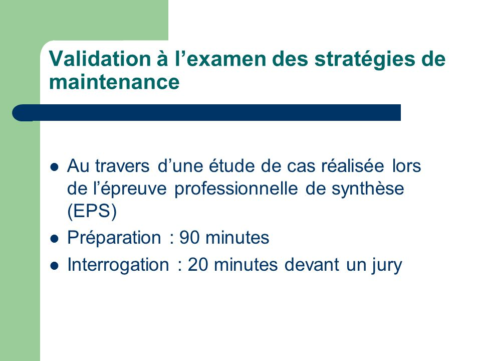 Validation à lexamen des stratégies de maintenance Au travers dune étude de cas réalisée lors de lépreuve professionnelle de synthèse (EPS) Préparation : 90 minutes Interrogation : 20 minutes devant un jury