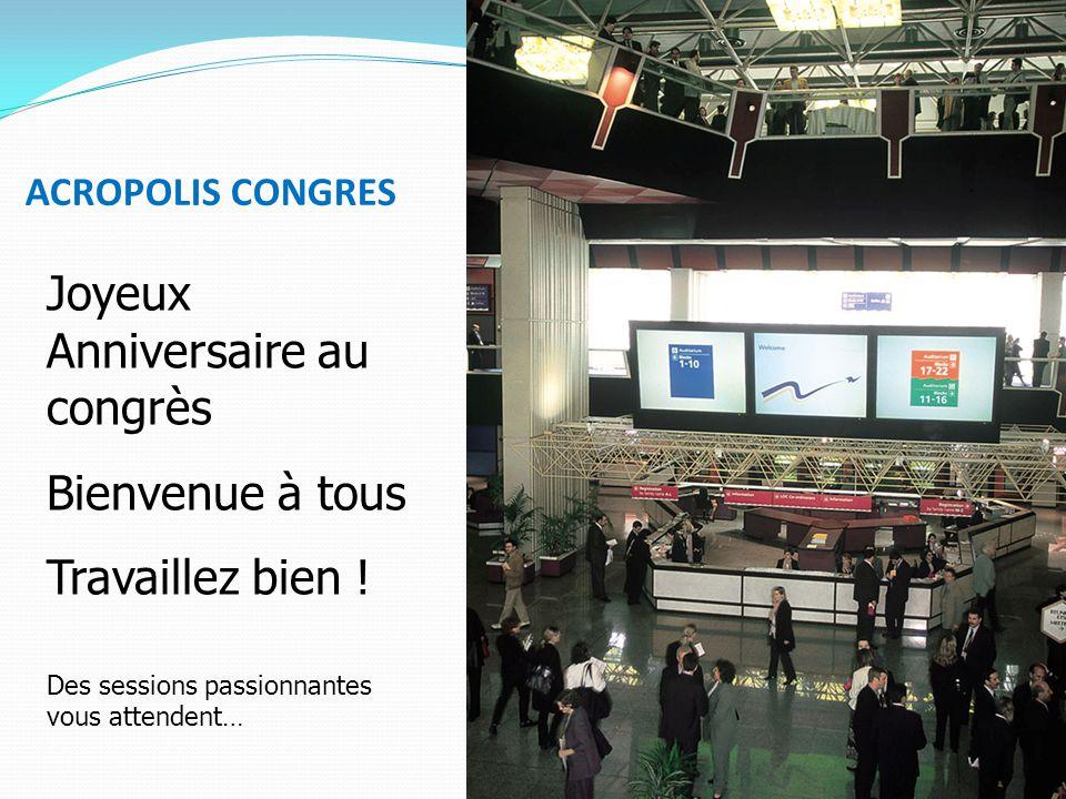 ACROPOLIS CONGRES Joyeux Anniversaire au congrès Bienvenue à tous Travaillez bien .