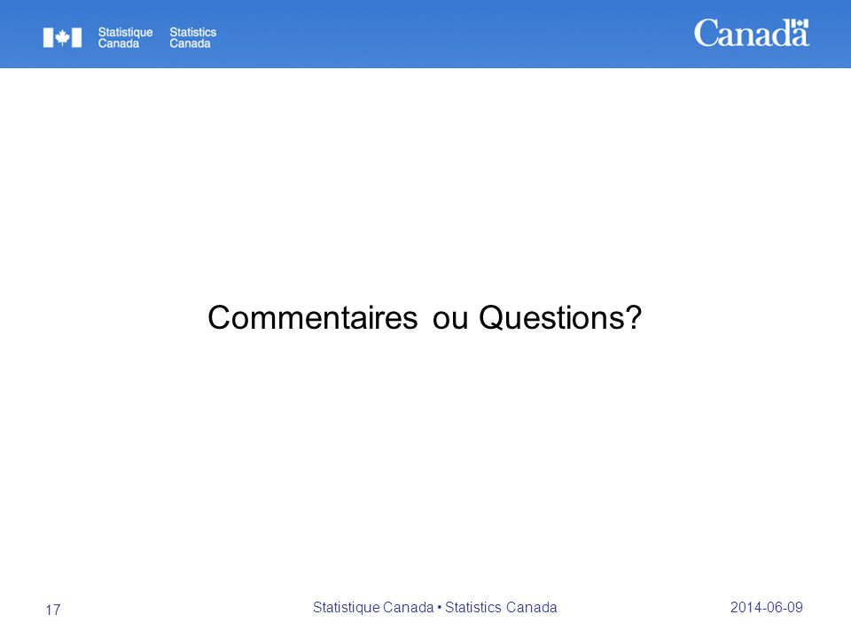 Commentaires ou Questions 2014-06-09 Statistique Canada Statistics Canada 17